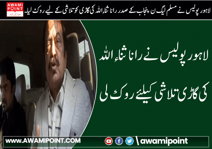 Lahore police stopped to search Rana Sanaullah's car